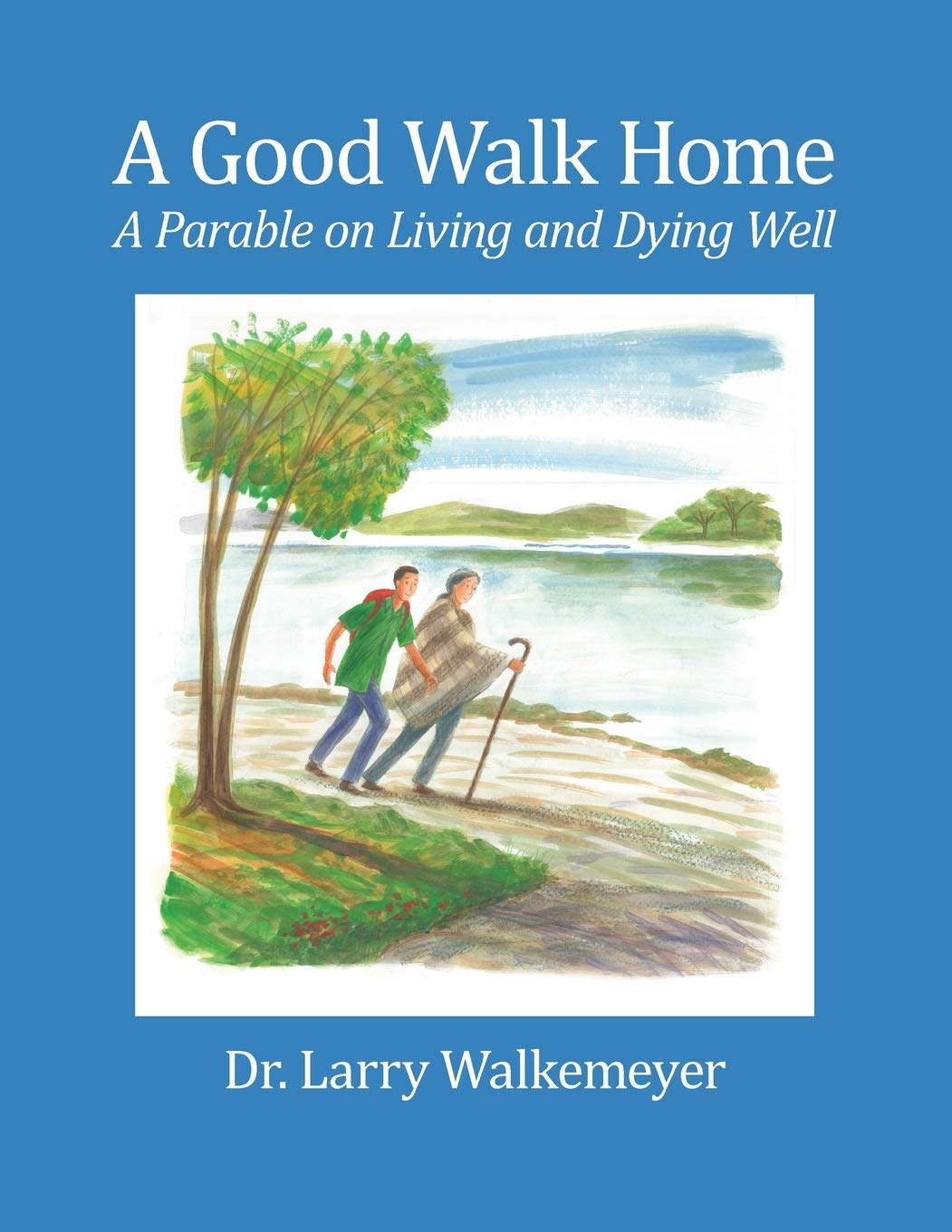 A Good Walk Home: A Parable on Living and Dying Well